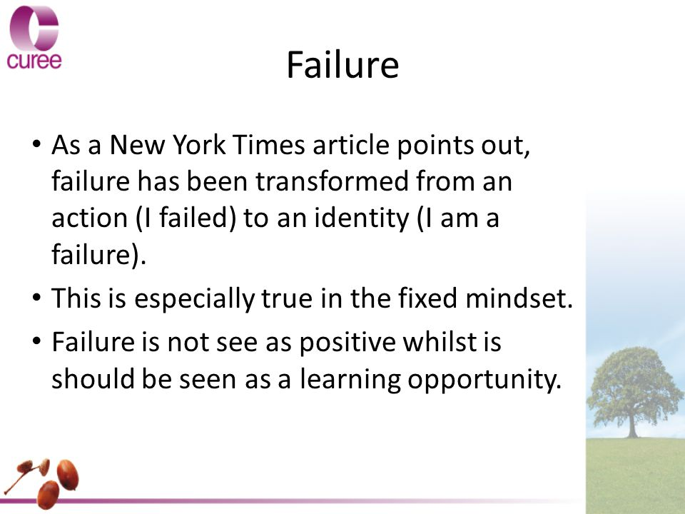 Failure As a New York Times article points out, failure has been transformed from an action (I failed) to an identity (I am a failure).