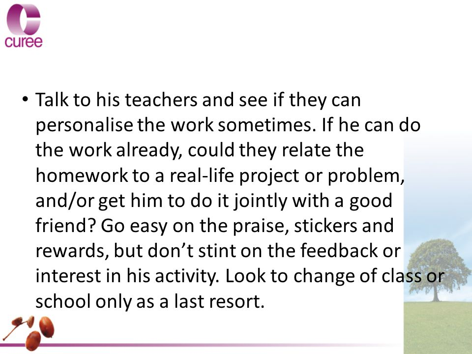 Talk to his teachers and see if they can personalise the work sometimes.