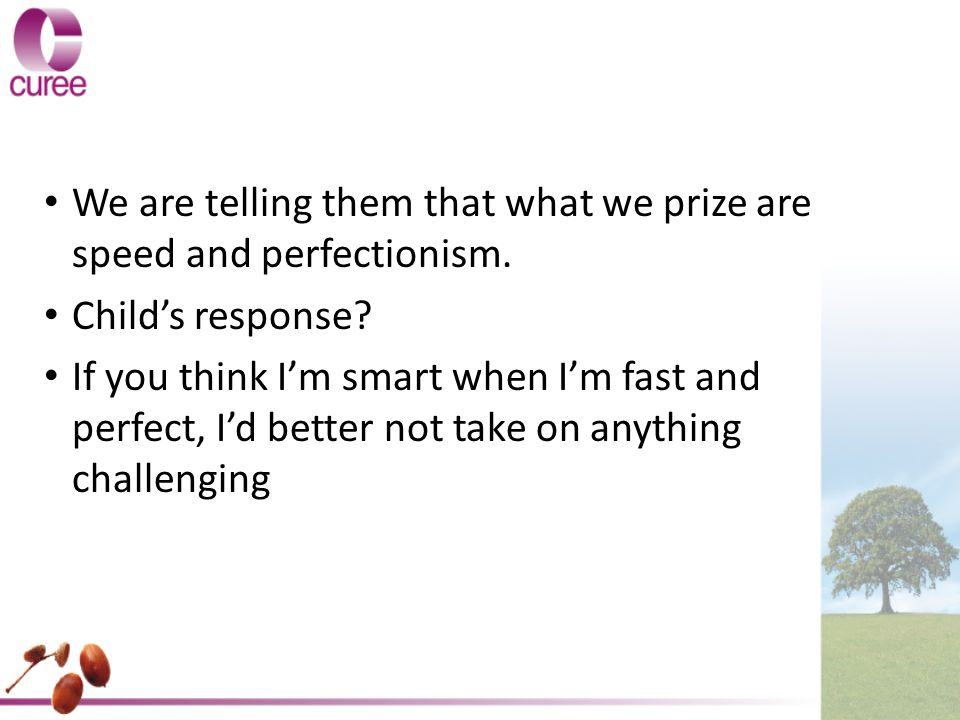 We are telling them that what we prize are speed and perfectionism.