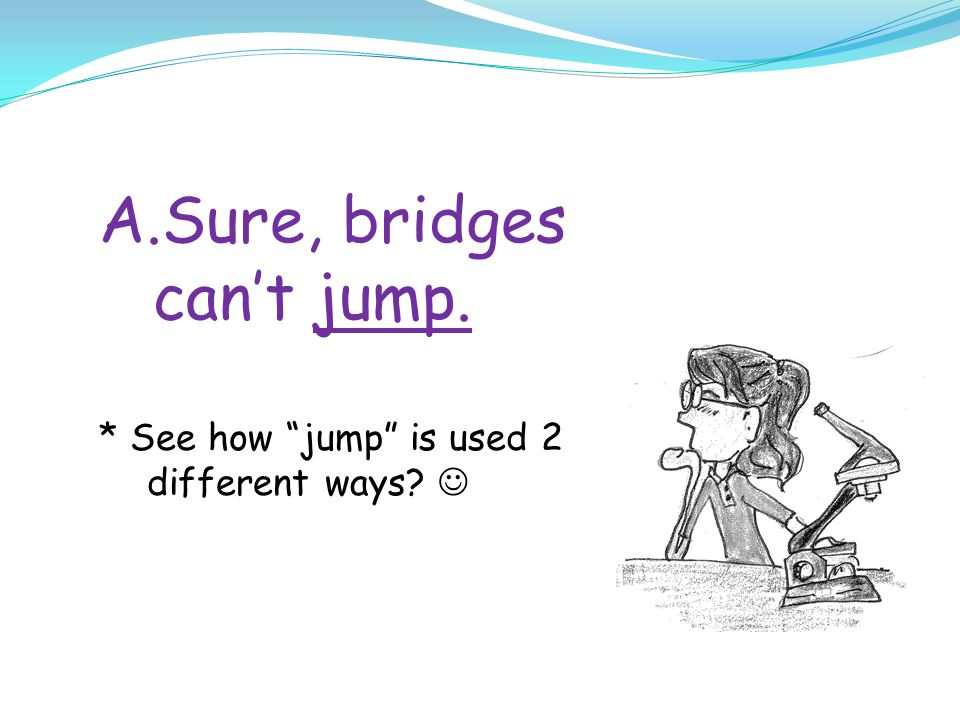 Sure, bridges can't jump.