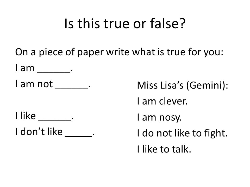 Is this true or false On a piece of paper write what is true for you: I am ______. I am not ______. I like ______. I don't like _____.