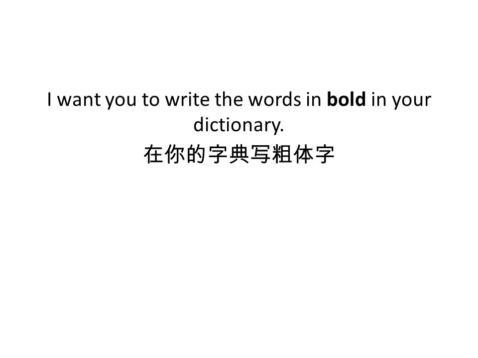 I want you to write the words in bold in your dictionary. 在你的字典写粗体字