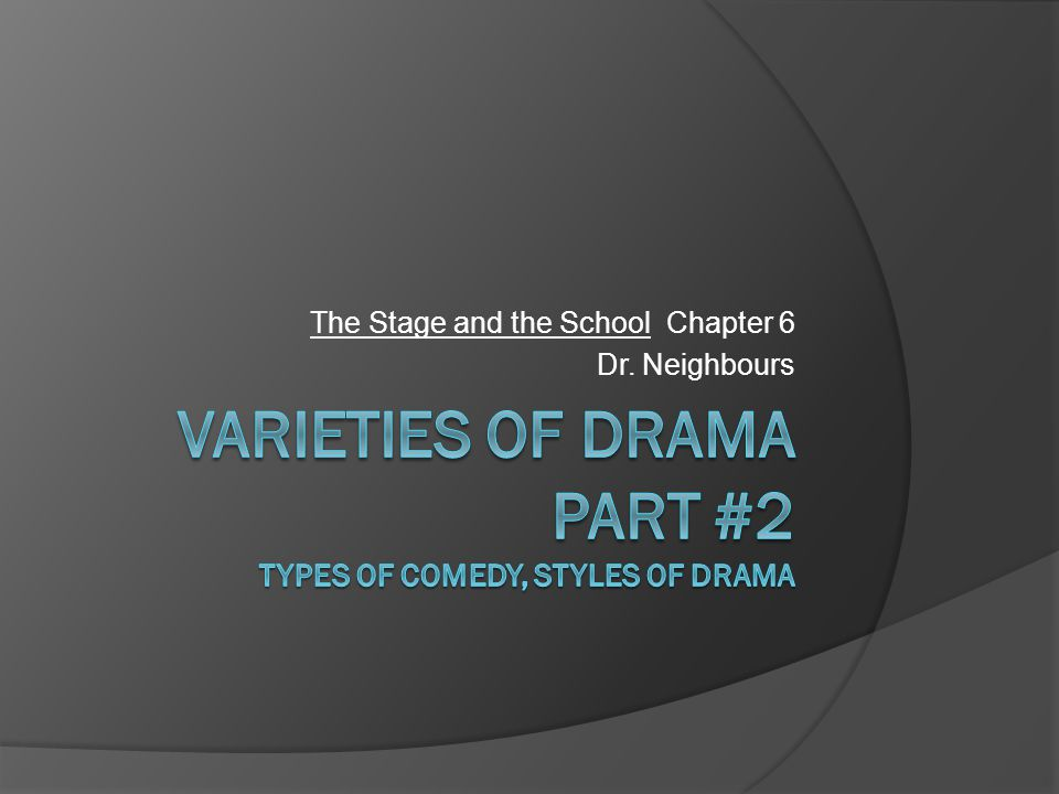 Varieties of Drama Part #2 Types of comedy, Styles of Drama