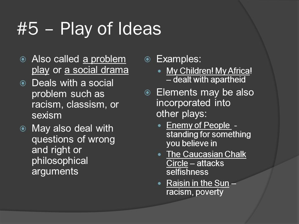 #5 – Play of Ideas Also called a problem play or a social drama