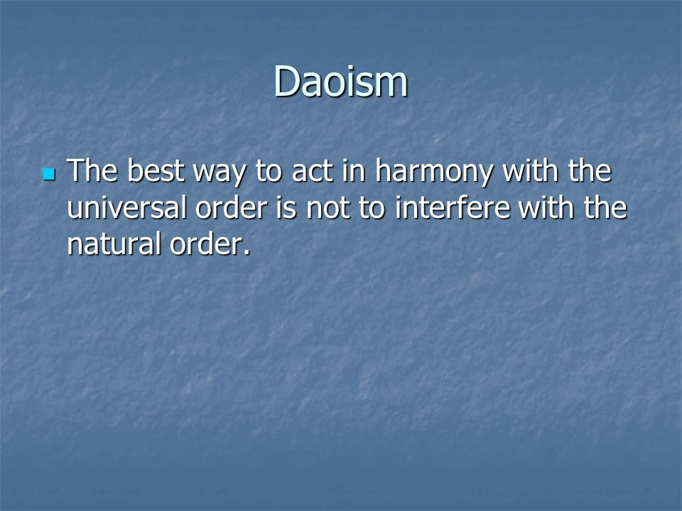 Daoism The best way to act in harmony with the universal order is not to interfere with the natural order.