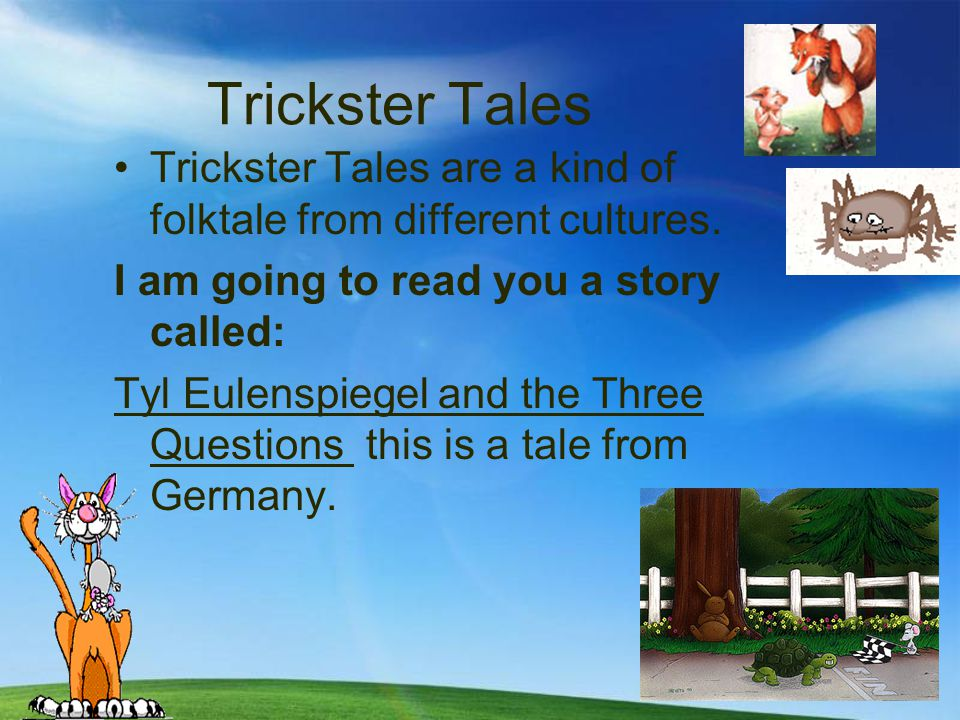 Trickster Tales Trickster Tales are a kind of folktale from different cultures. I am going to read you a story called: