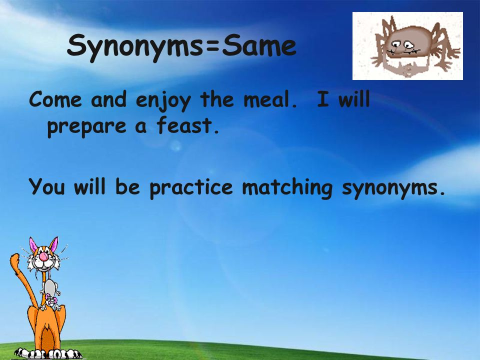 Synonyms=Same Come and enjoy the meal. I will prepare a feast.