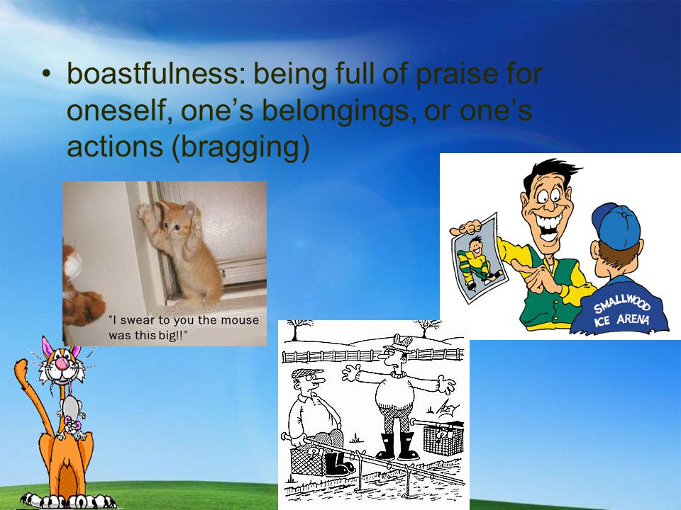 boastfulness: being full of praise for oneself, one's belongings, or one's actions (bragging)