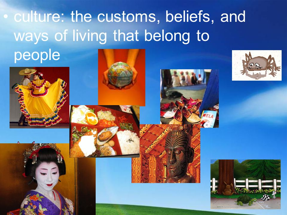 culture: the customs, beliefs, and ways of living that belong to people