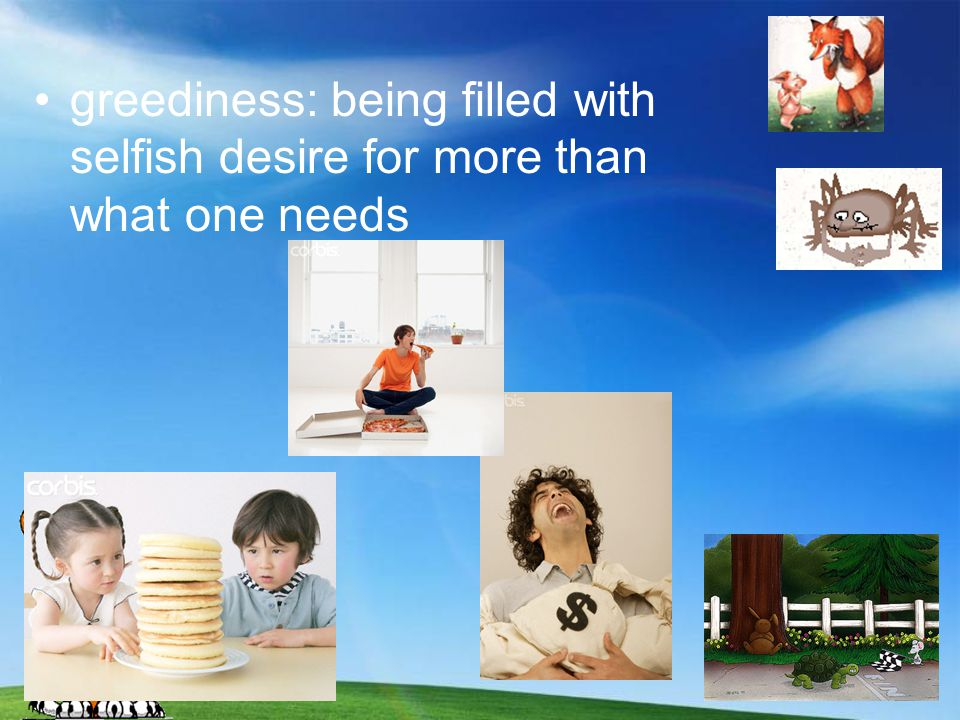 greediness: being filled with selfish desire for more than what one needs