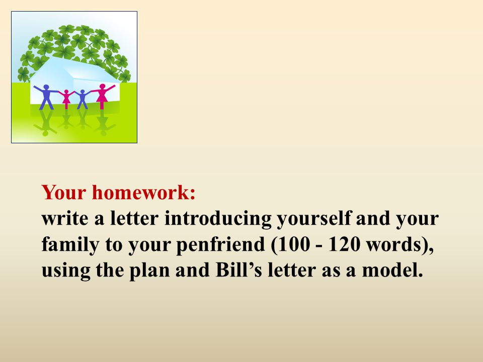 Your homework: write a letter introducing yourself and your family to your penfriend (100 - 120 words), using the plan and Bill's letter as a model.