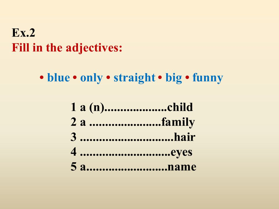 Ex.2 Fill in the adjectives: • blue • only • straight • big • funny 1 a (n)....................child 2 a .......................family 3 ..............................hair 4 .............................eyes 5 a..........................name