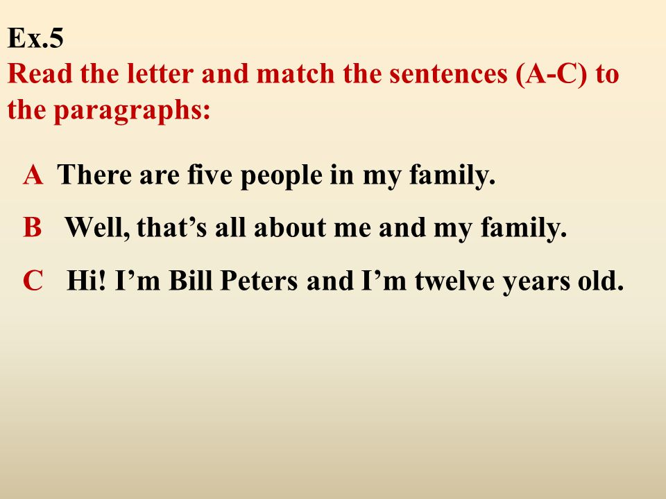 Ex.5 Read the letter and match the sentences (A-C) to the paragraphs: A There are five people in my family.