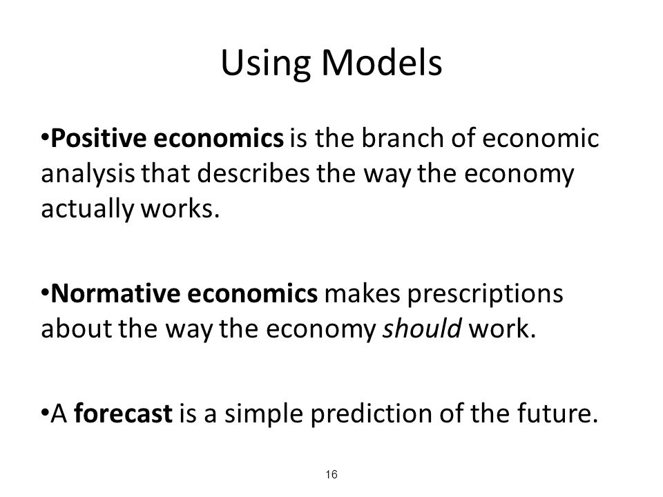 Using Models Positive economics is the branch of economic analysis that describes the way the economy actually works.