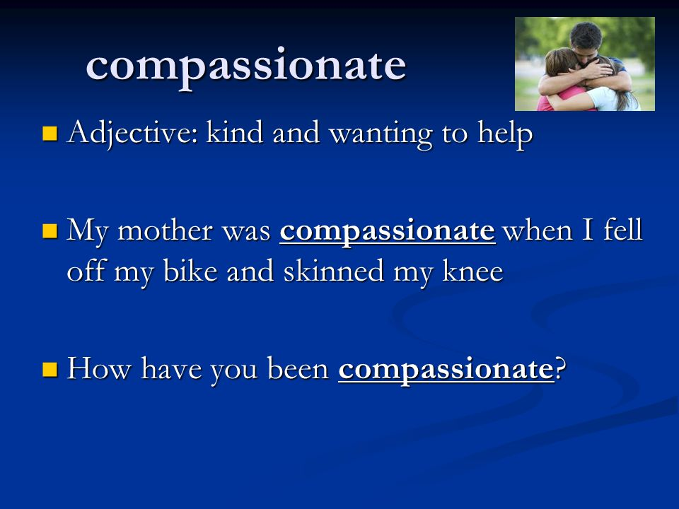compassionate Adjective: kind and wanting to help