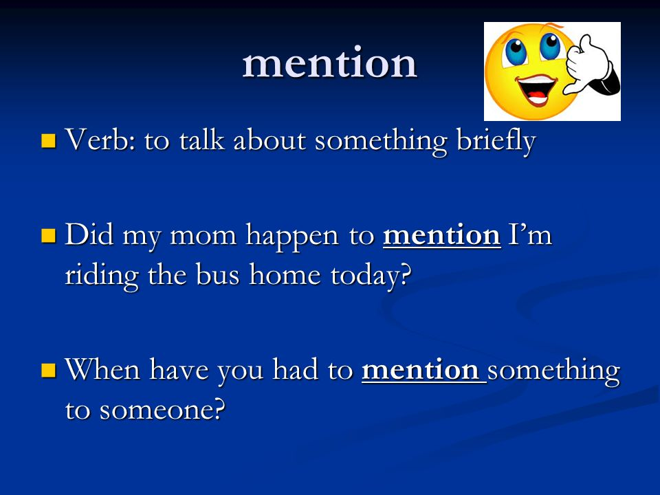 mention Verb: to talk about something briefly