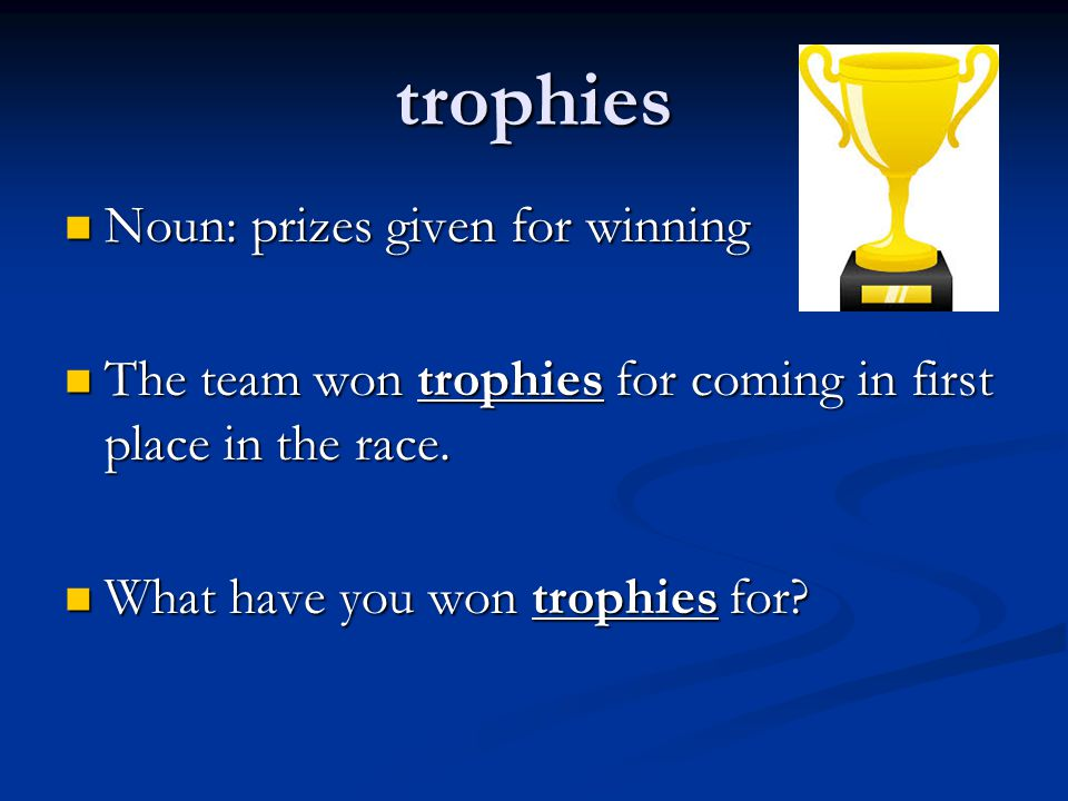 trophies Noun: prizes given for winning