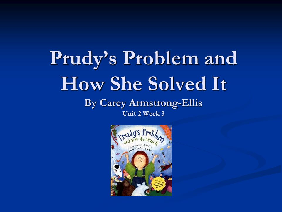 Prudy's Problem and How She Solved It By Carey Armstrong-Ellis Unit 2 Week 3