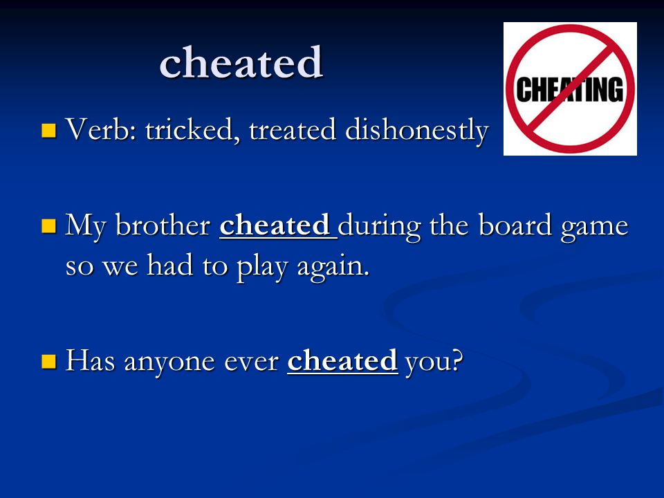 cheated Verb: tricked, treated dishonestly