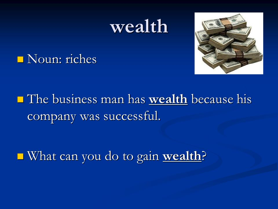 wealth Noun: riches. The business man has wealth because his company was successful.