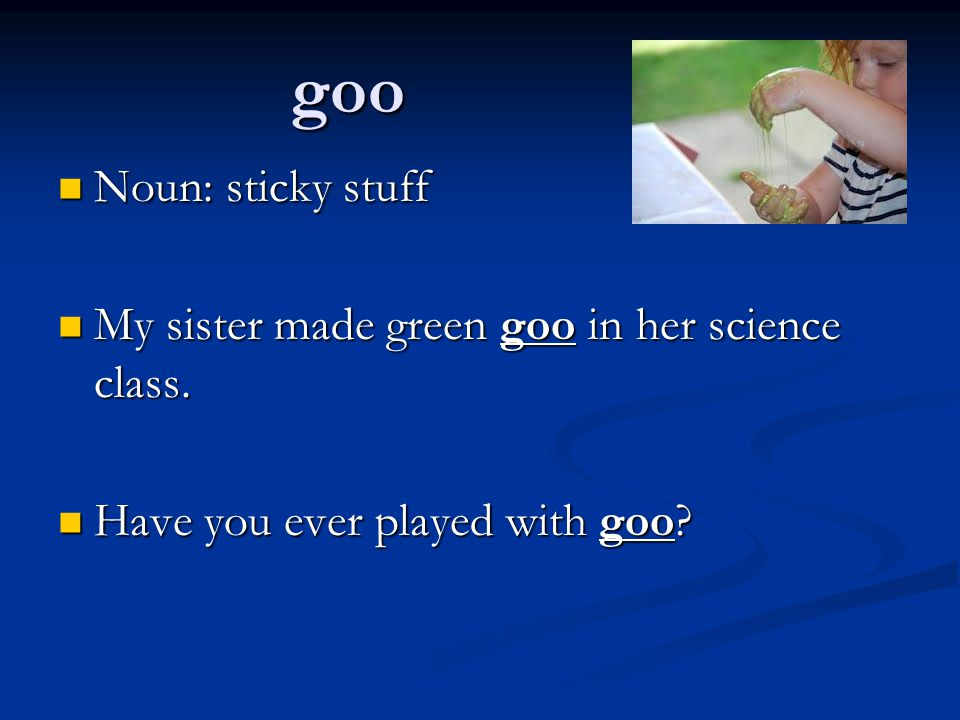 goo Noun: sticky stuff My sister made green goo in her science class.