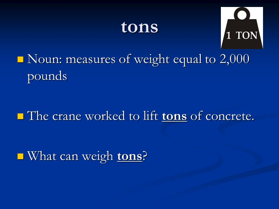 tons Noun: measures of weight equal to 2,000 pounds