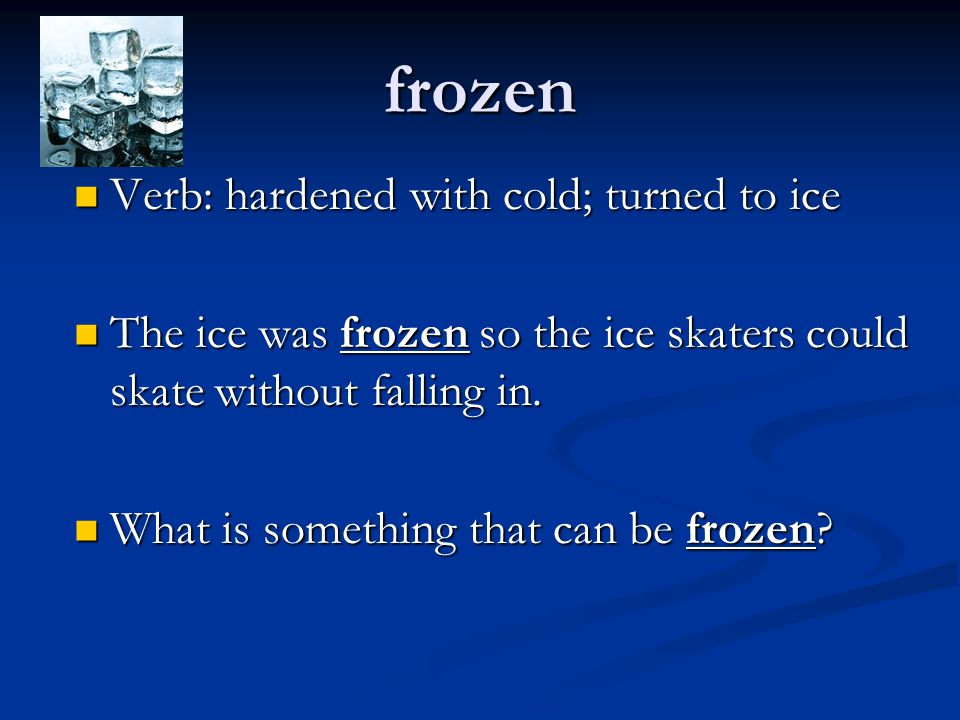 frozen Verb: hardened with cold; turned to ice