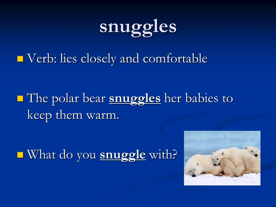 snuggles Verb: lies closely and comfortable