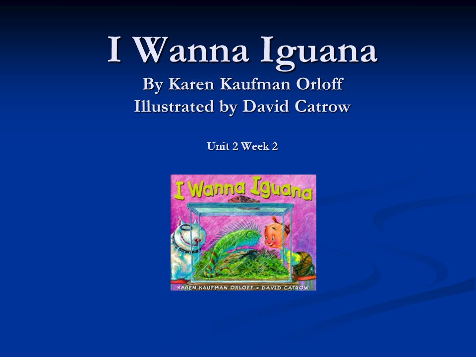I Wanna Iguana By Karen Kaufman Orloff Illustrated by David Catrow Unit 2 Week 2