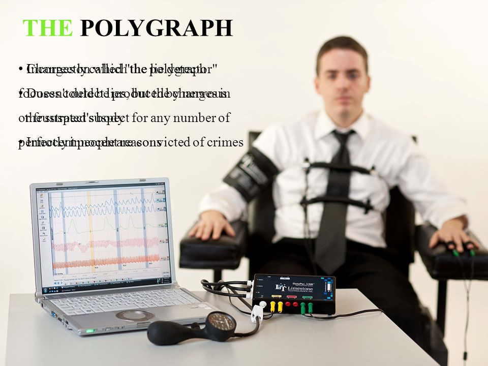 THE POLYGRAPH Changes on which the polygraph focuses could be produced by nervous or frustrated suspect for any number of perfectly innocent reasons.