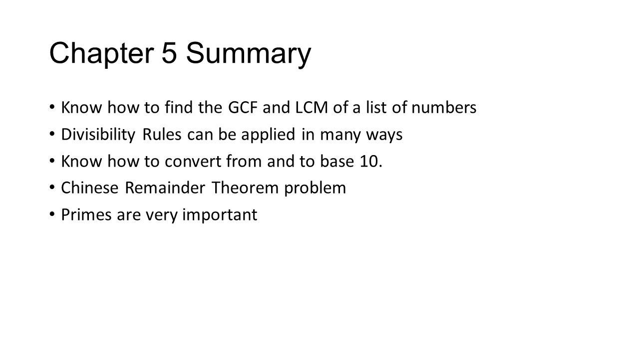 Chapter 5 Summary Know how to find the GCF and LCM of a list of numbers. Divisibility Rules can be applied in many ways.