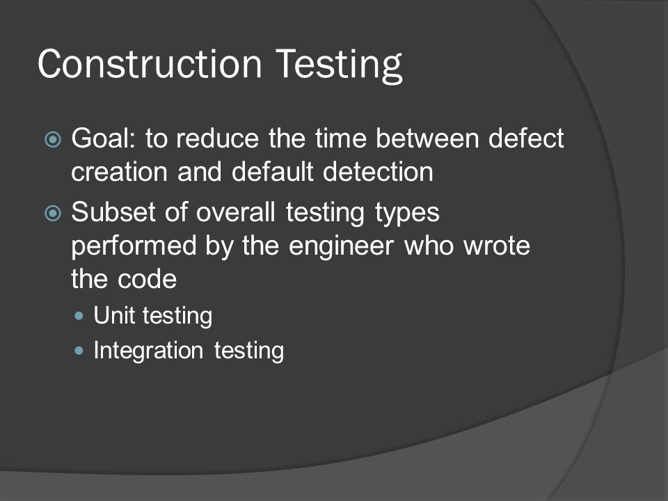 Construction Testing Goal: to reduce the time between defect creation and default detection.