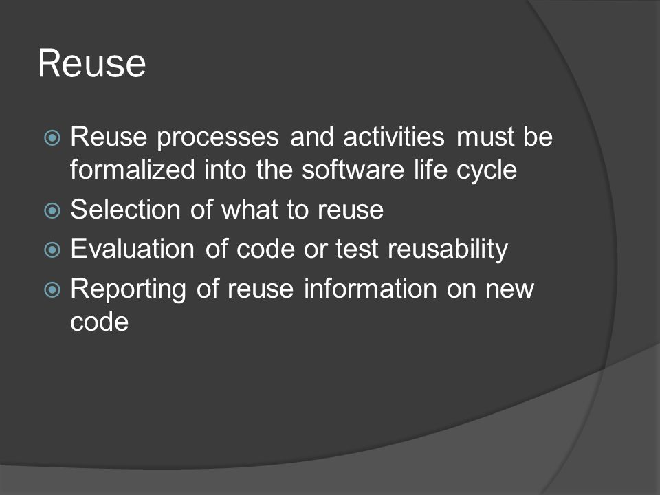 Reuse Reuse processes and activities must be formalized into the software life cycle. Selection of what to reuse.
