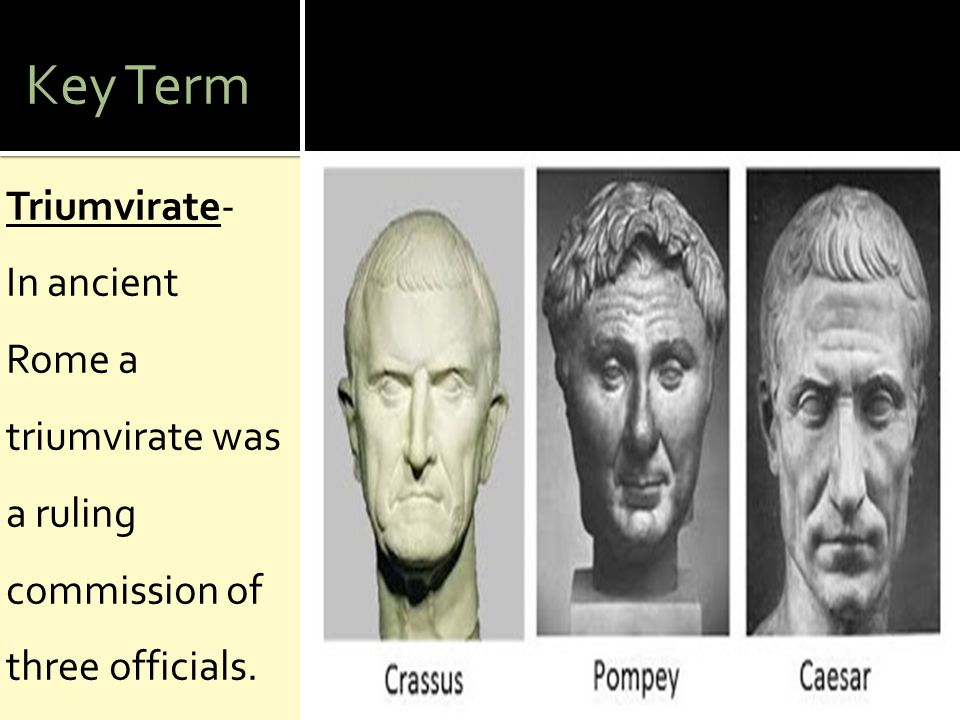 Key Term Triumvirate- In ancient Rome a triumvirate was a ruling commission of three officials.