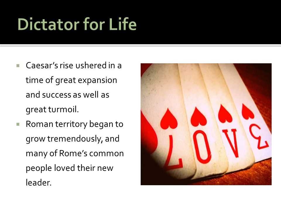 Dictator for Life Caesar's rise ushered in a time of great expansion and success as well as great turmoil.