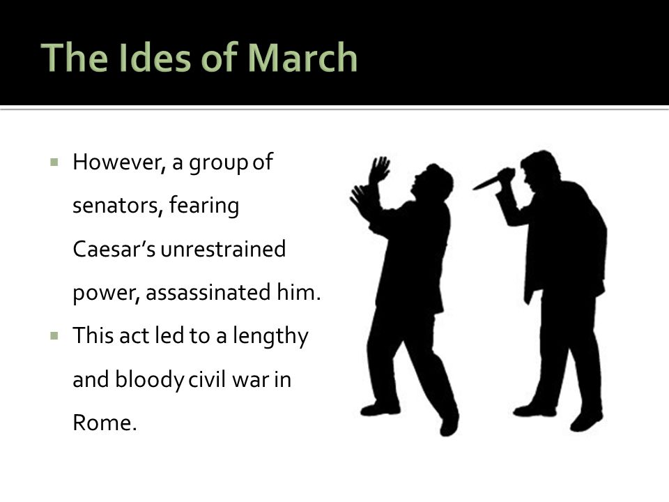 The Ides of March However, a group of senators, fearing Caesar's unrestrained power, assassinated him.