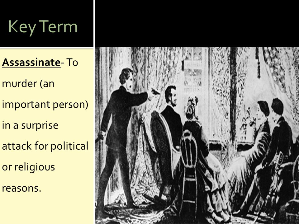 Key Term Assassinate- To murder (an important person) in a surprise attack for political or religious reasons.