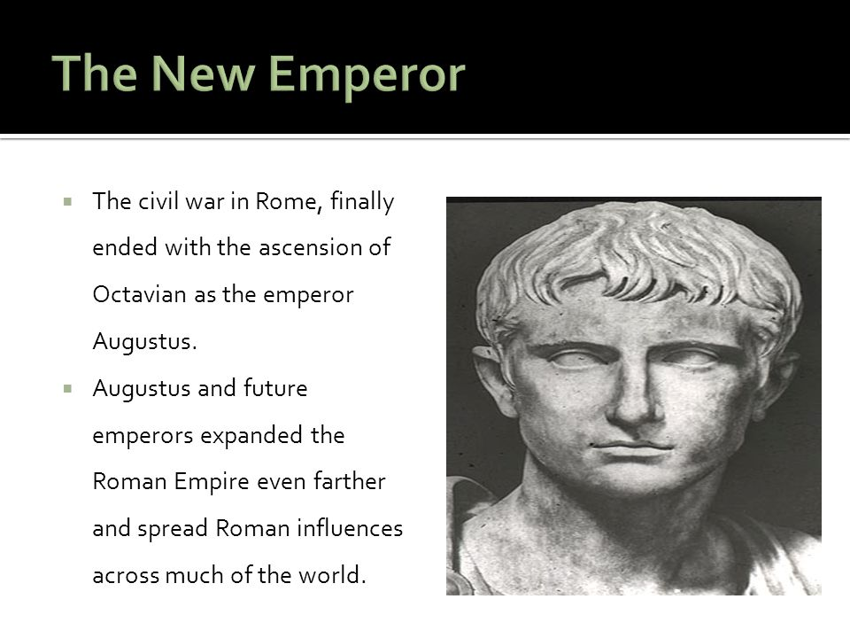 The New Emperor The civil war in Rome, finally ended with the ascension of Octavian as the emperor Augustus.