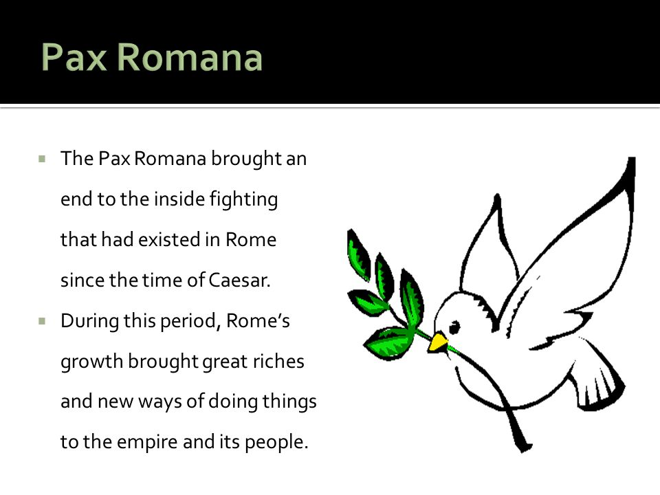 Pax Romana The Pax Romana brought an end to the inside fighting that had existed in Rome since the time of Caesar.