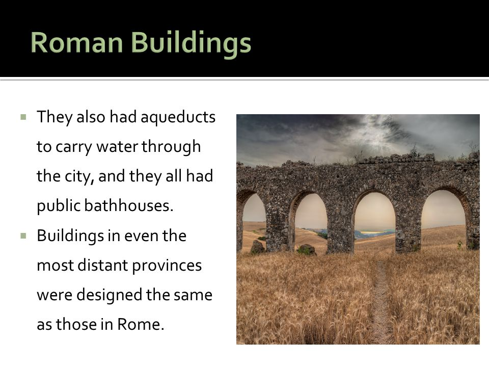 Roman Buildings They also had aqueducts to carry water through the city, and they all had public bathhouses.