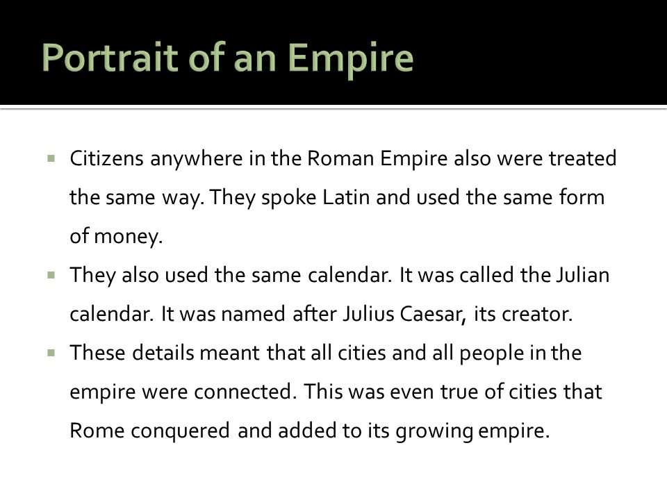 Portrait of an Empire Citizens anywhere in the Roman Empire also were treated the same way. They spoke Latin and used the same form of money.