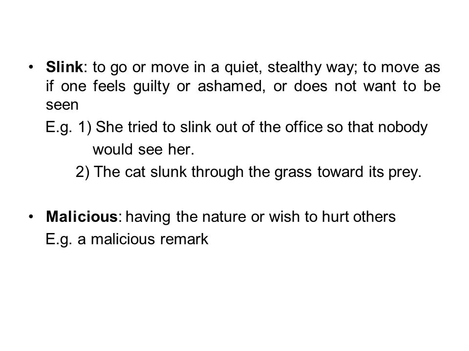 Slink: to go or move in a quiet, stealthy way; to move as if one feels guilty or ashamed, or does not want to be seen