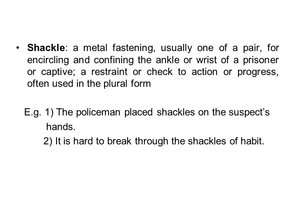 Shackle: a metal fastening, usually one of a pair, for encircling and confining the ankle or wrist of a prisoner or captive; a restraint or check to action or progress, often used in the plural form