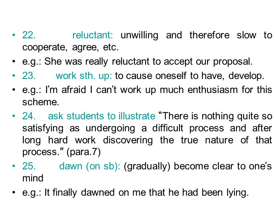22. reluctant: unwilling and therefore slow to cooperate, agree, etc.