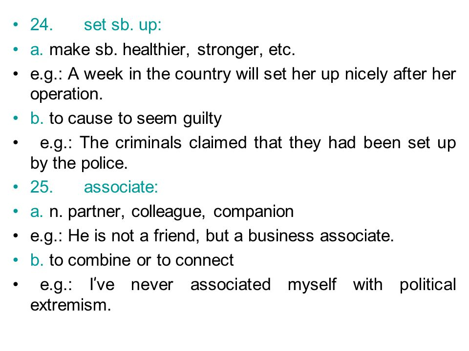 24. set sb. up: a. make sb. healthier, stronger, etc. e.g.: A week in the country will set her up nicely after her operation.