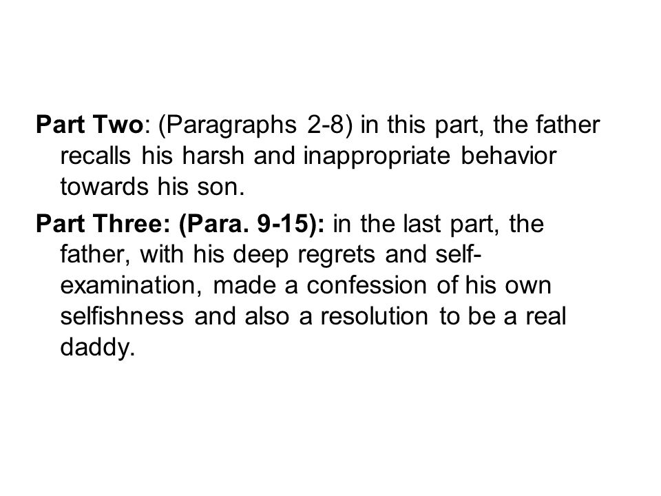 Part Two: (Paragraphs 2-8) in this part, the father recalls his harsh and inappropriate behavior towards his son.
