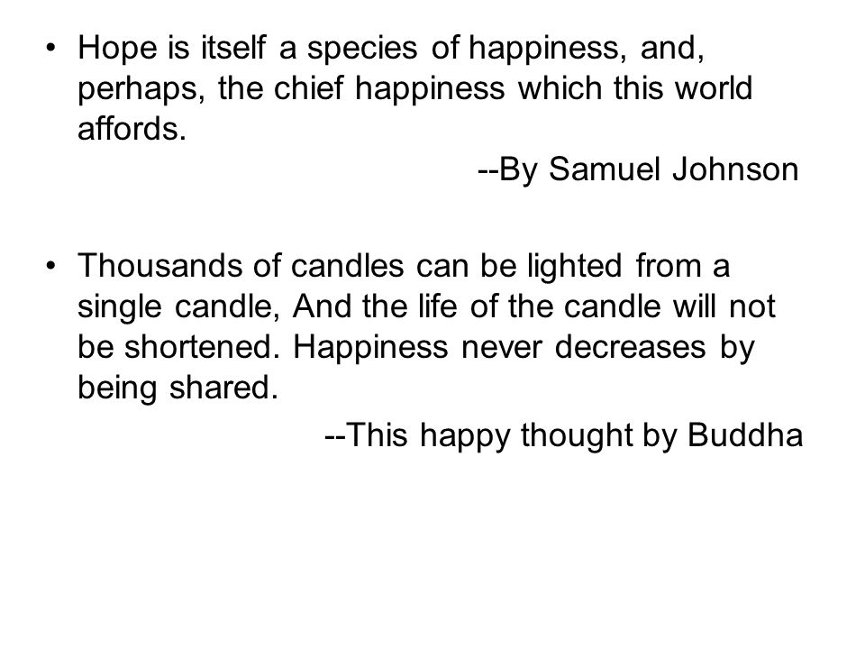 Hope is itself a species of happiness, and, perhaps, the chief happiness which this world affords. --By Samuel Johnson