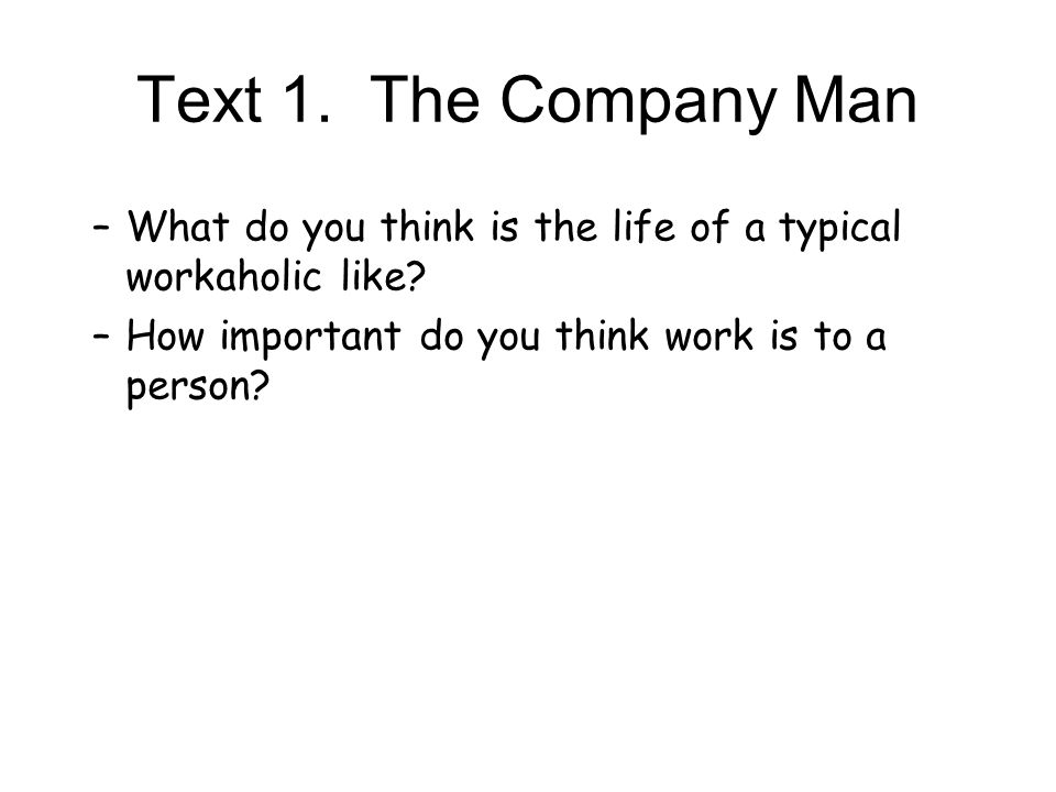 Text 1. The Company Man What do you think is the life of a typical workaholic like.