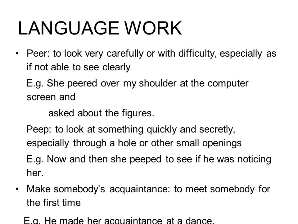 LANGUAGE WORK Peer: to look very carefully or with difficulty, especially as if not able to see clearly.