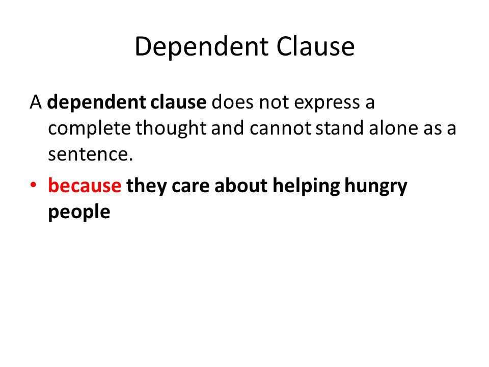 Dependent Clause A dependent clause does not express a complete thought and cannot stand alone as a sentence.